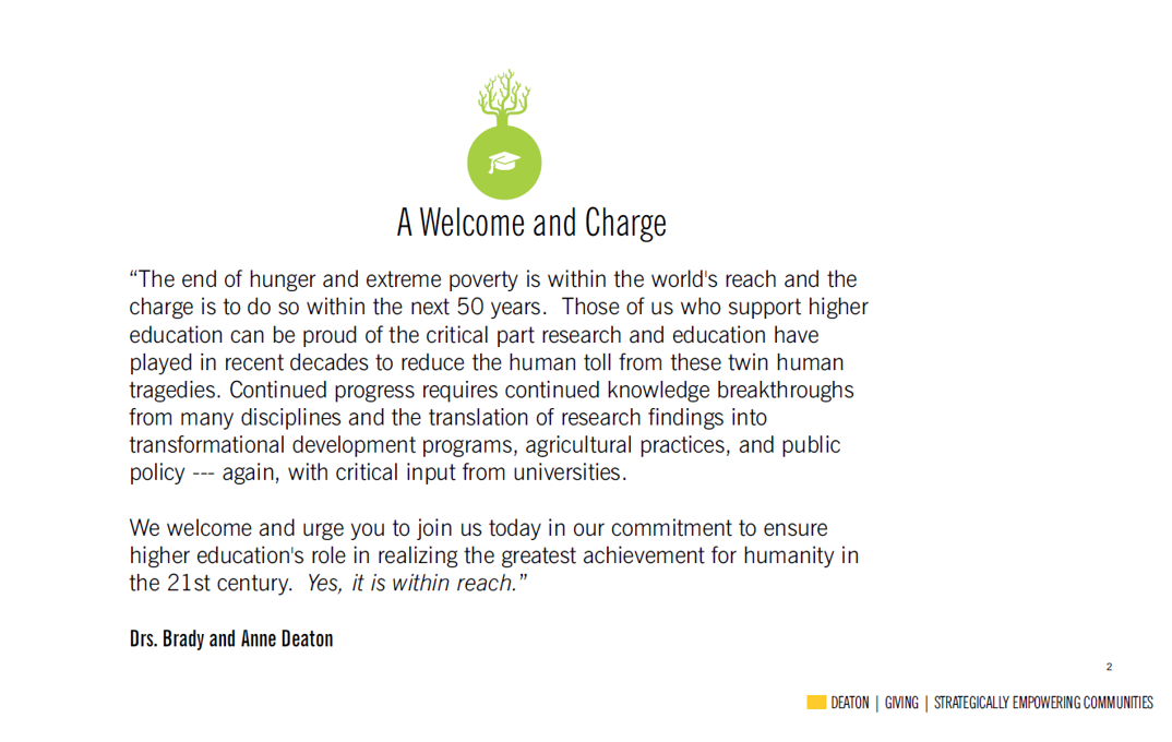 The end of hunger and extreme poverty is within the world's reach and the charge is to do so within the next 50 years. Those of us who support higher education can be proud of the critical part research and education have played in recent decades to reduce the human toll from these twin human tragedies. Continued progress requires continued knowledge breakthroughs from many disciplines and the translation of research findings into transformational development programs, agricultural policies, and public policy --- again with critical input from universities. We welcome and urge you to join us today in our commitment to ensure higher education's role in realizing the greatest achievement for humanity in the 21st century. Yes it is within reach.